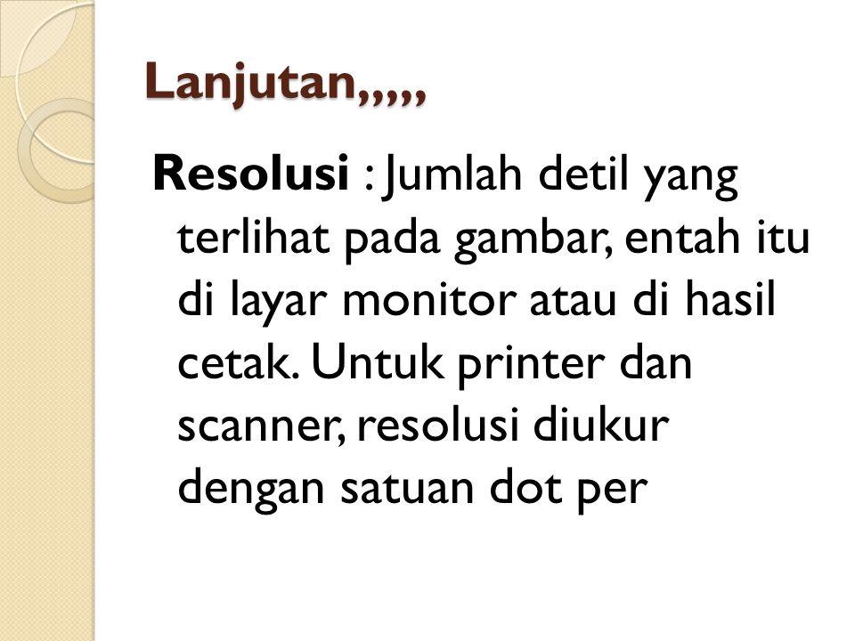 Lanjutan,,,,, Resolusi : Jumlah detil yang terlihat pada gambar, entah itu di layar monitor atau di hasil cetak. Untuk printer dan scanner, resolusi d