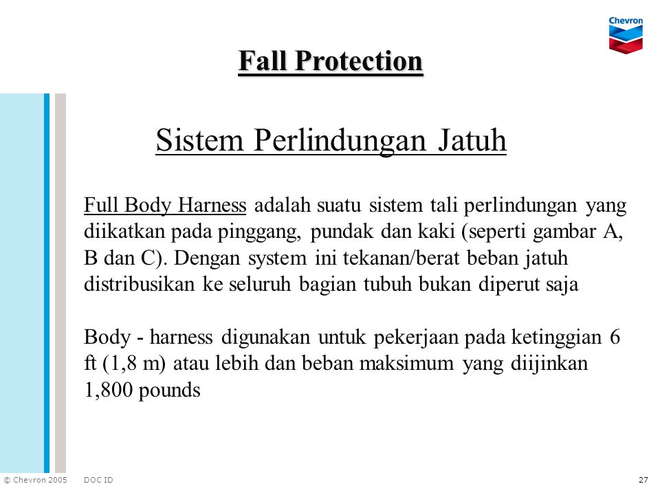 DOC ID © Chevron 2005 27 Sistem Perlindungan Jatuh Fall Protection Full Body Harness adalah suatu sistem tali perlindungan yang diikatkan pada pinggan