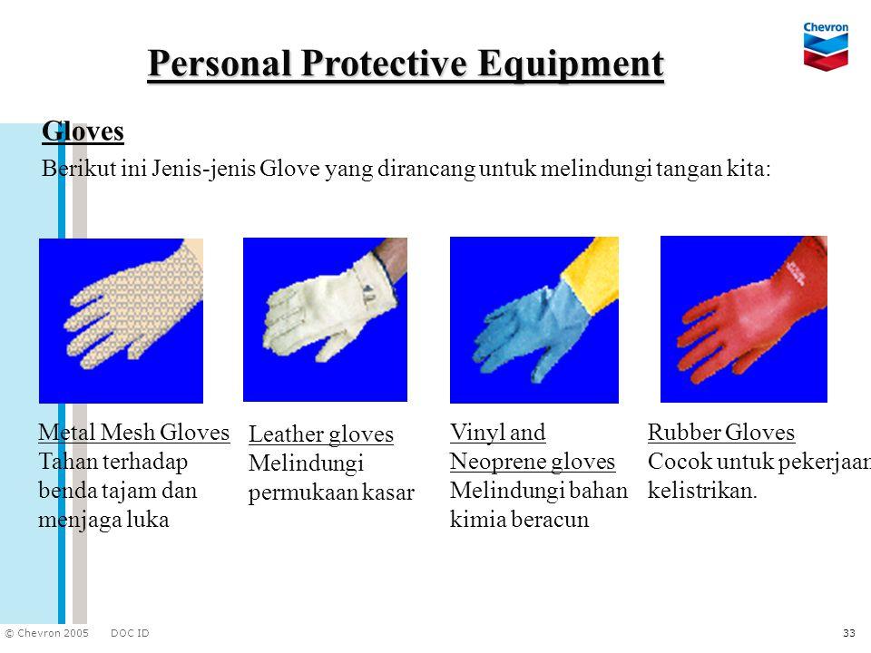 DOC ID © Chevron 2005 33 Personal Protective Equipment Gloves Berikut ini Jenis-jenis Glove yang dirancang untuk melindungi tangan kita: Rubber Gloves
