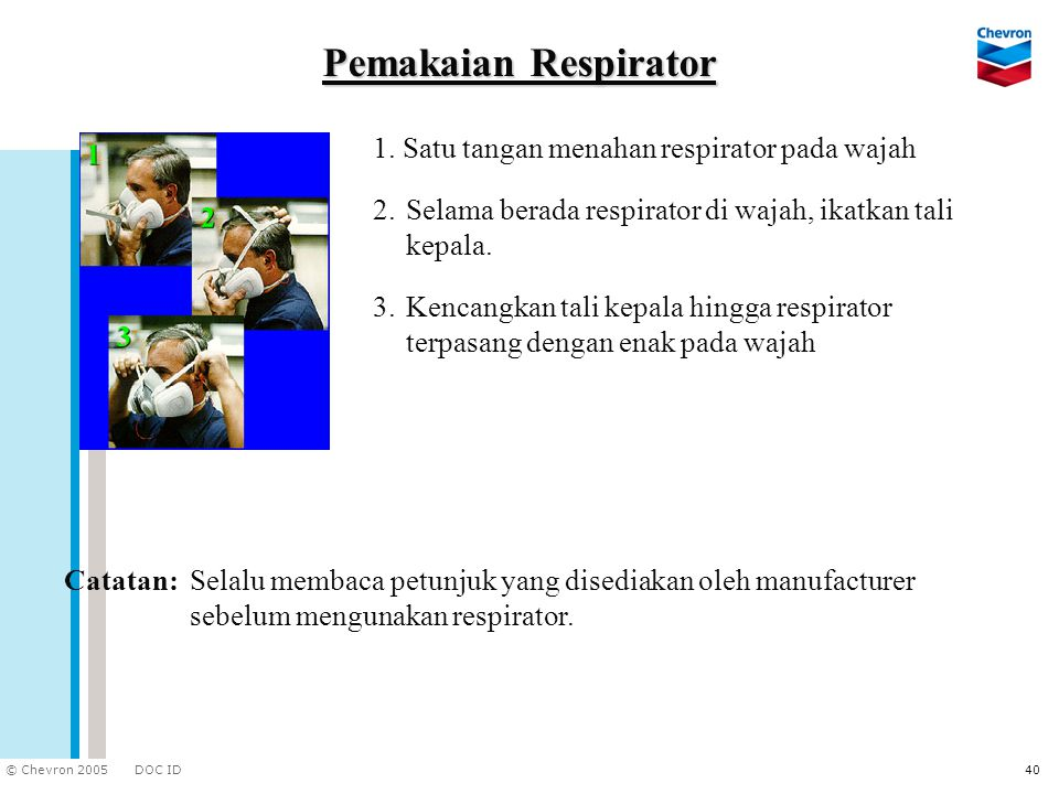 DOC ID © Chevron 2005 40 Pemakaian Respirator 1. Satu tangan menahan respirator pada wajah Catatan:Selalu membaca petunjuk yang disediakan oleh manufa