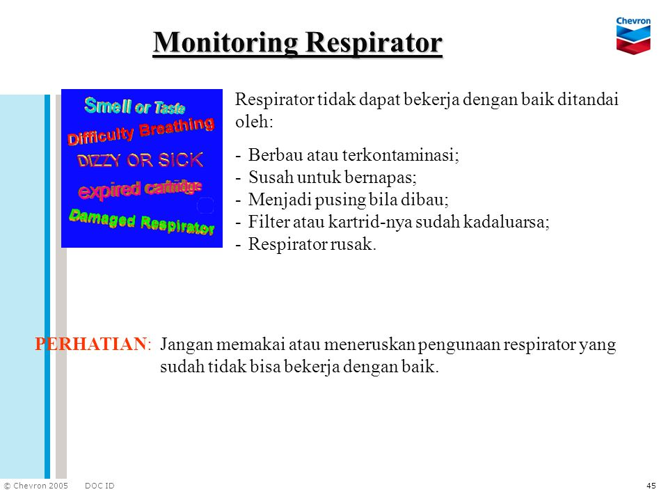 DOC ID © Chevron 2005 45 Monitoring Respirator PERHATIAN:Jangan memakai atau meneruskan pengunaan respirator yang sudah tidak bisa bekerja dengan baik