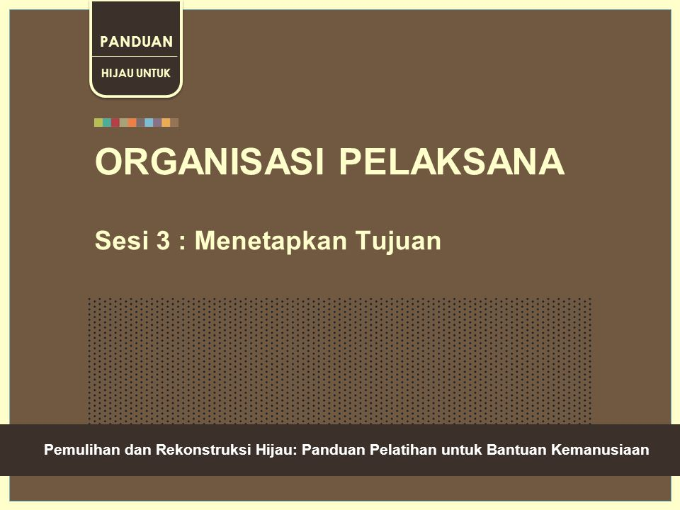 Green Recovery And Reconstruction: Training Toolkit For Humanitarian Aid ORGANISASI PELAKSANA Sesi 3 : Menetapkan Tujuan HIJAU UNTUK PANDUAN __________ Pemulihan dan Rekonstruksi Hijau: Panduan Pelatihan untuk Bantuan Kemanusiaan