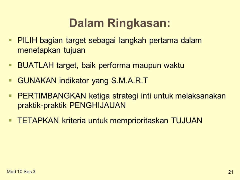 21 Dalam Ringkasan:  PILIH bagian target sebagai langkah pertama dalam menetapkan tujuan  BUATLAH target, baik performa maupun waktu  GUNAKAN indikator yang S.M.A.R.T  PERTIMBANGKAN ketiga strategi inti untuk melaksanakan praktik-praktik PENGHIJAUAN  TETAPKAN kriteria untuk memprioritaskan TUJUAN Mod 10 Ses 3