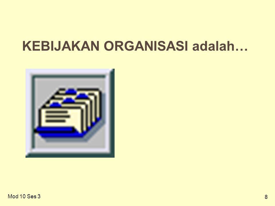 8 8 KEBIJAKAN ORGANISASI adalah… Mod 10 Ses 3