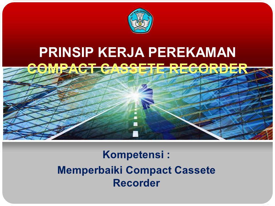 PRINSIP KERJA PEREKAMAN COMPACT CASSETE RECORDER Kompetensi : Memperbaiki Compact Cassete Recorder