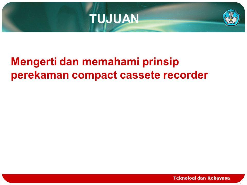 TUJUAN Teknologi dan Rekayasa Mengerti dan memahami prinsip perekaman compact cassete recorder