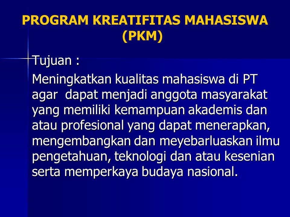 PROGRAM KREATIFITAS MAHASISWA (PKM) Tujuan : Meningkatkan kualitas mahasiswa di PT agar dapat menjadi anggota masyarakat yang memiliki kemampuan akade