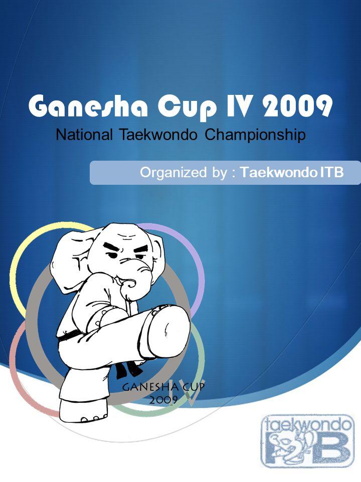  Ganesha Cup IV 2009 National Taekwondo Championship Organized by : Taekwondo ITB