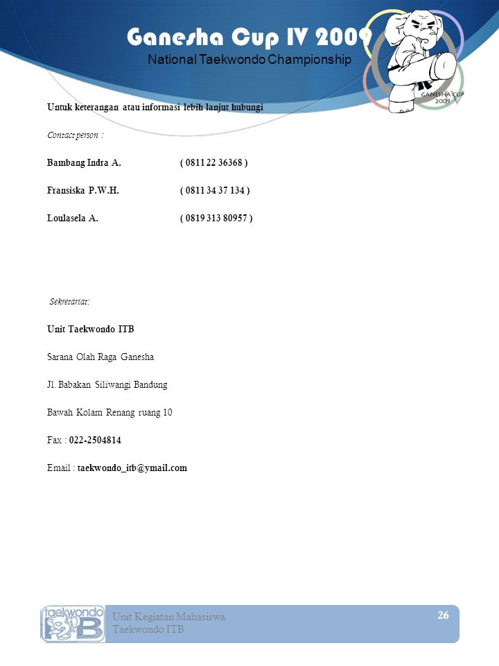 26 Unit Kegiatan Mahasiswa Taekwondo ITB Ganesha Cup IV 2009 National Taekwondo Championship Untuk keterangan atau informasi lebih lanjut hubungi Contact person : Bambang Indra A.( 0811 22 36368 ) Fransiska P.W.H.( 0811 34 37 134 ) Loulasela A.( 0819 313 80957 ) Sekretariat: Unit Taekwondo ITB Sarana Olah Raga Ganesha Jl.