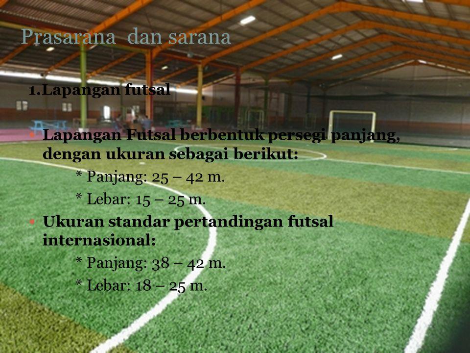 Prasarana dan sarana 1.Lapangan futsal Lapangan Futsal berbentuk persegi panjang, dengan ukuran sebagai berikut: * Panjang: 25 – 42 m. * Lebar: 15 – 2