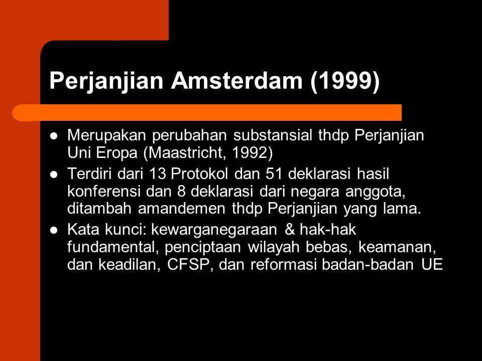 Perjanjian Amsterdam (1999) Merupakan perubahan substansial thdp Perjanjian Uni Eropa (Maastricht, 1992) Terdiri dari 13 Protokol dan 51 deklarasi hasil konferensi dan 8 deklarasi dari negara anggota, ditambah amandemen thdp Perjanjian yang lama.
