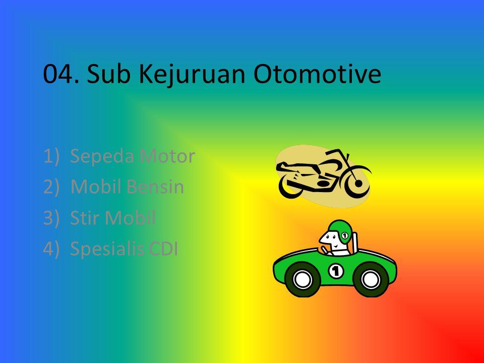 04. Sub Kejuruan Otomotive 1)Sepeda Motor 2)Mobil Bensin 3)Stir Mobil 4)Spesialis CDI