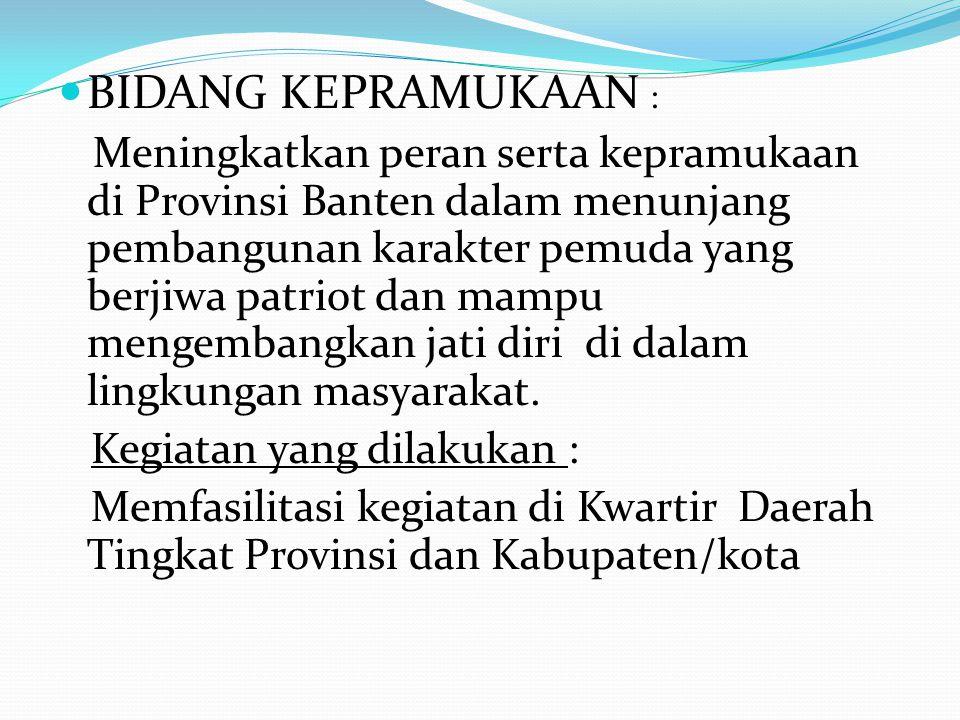 BIDANG KEPRAMUKAAN : Meningkatkan peran serta kepramukaan di Provinsi Banten dalam menunjang pembangunan karakter pemuda yang berjiwa patriot dan mampu mengembangkan jati diri di dalam lingkungan masyarakat.