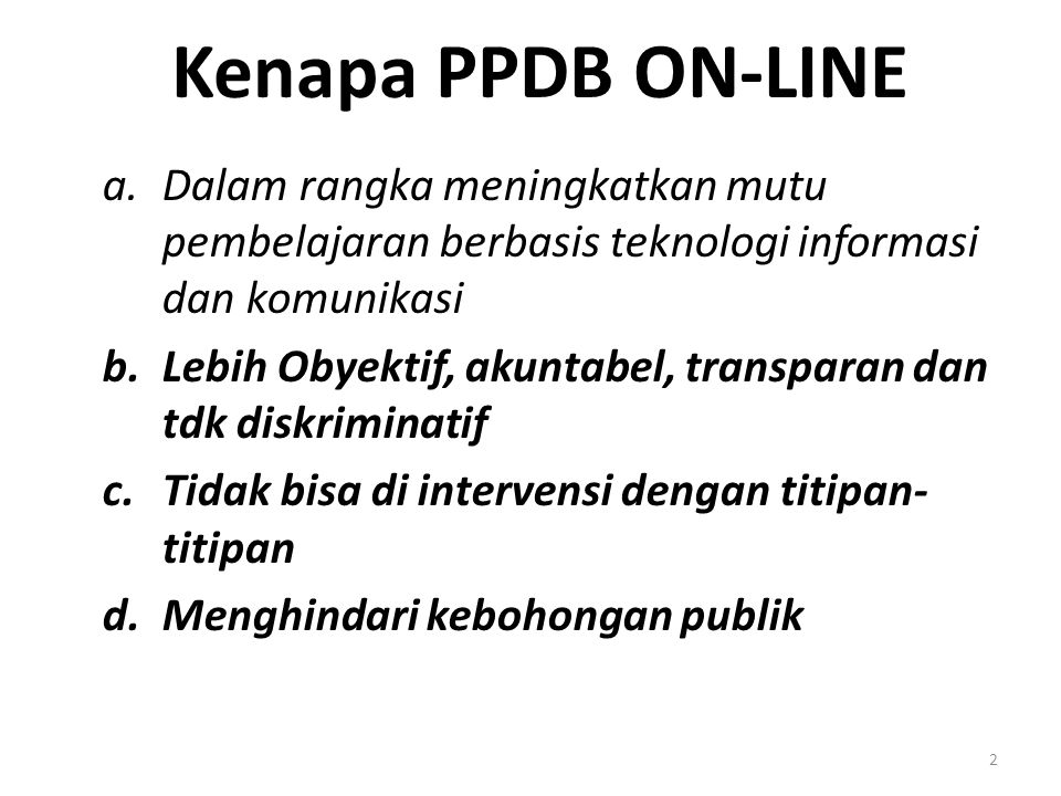 Kenapa PPDB ON-LINE a.Dalam rangka meningkatkan mutu pembelajaran berbasis teknologi informasi dan komunikasi b.Lebih Obyektif, akuntabel, transparan