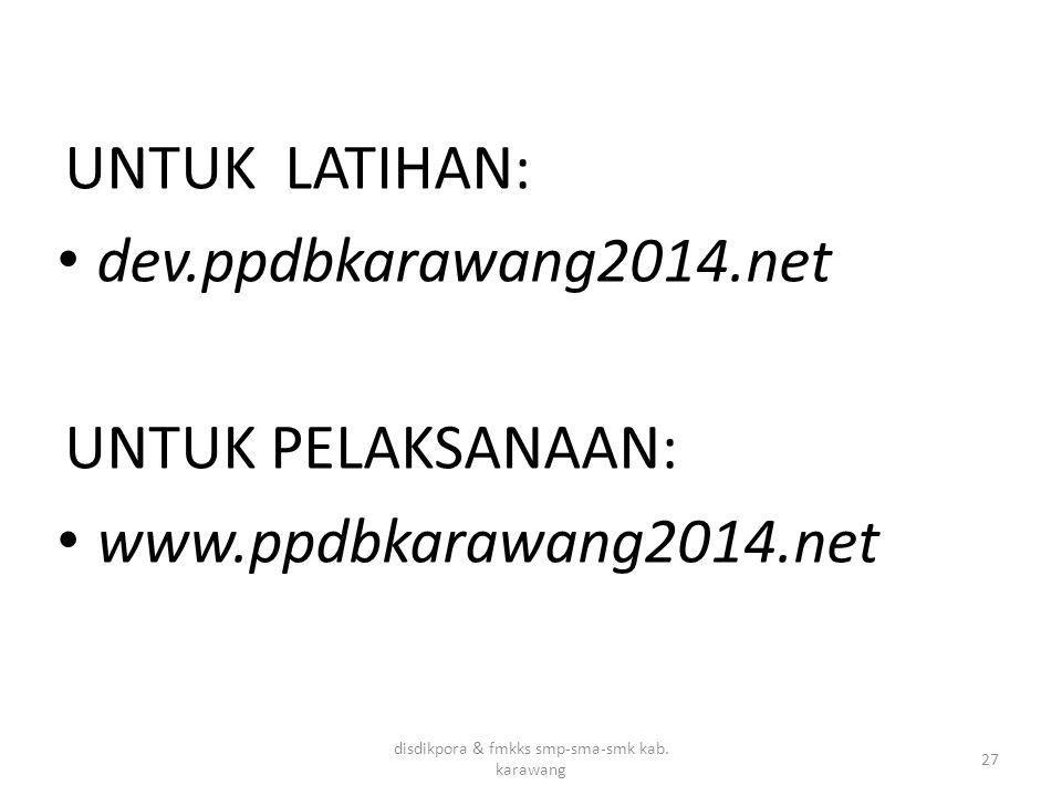 UNTUK LATIHAN: dev.ppdbkarawang2014.net UNTUK PELAKSANAAN: www.ppdbkarawang2014.net disdikpora & fmkks smp-sma-smk kab. karawang 27