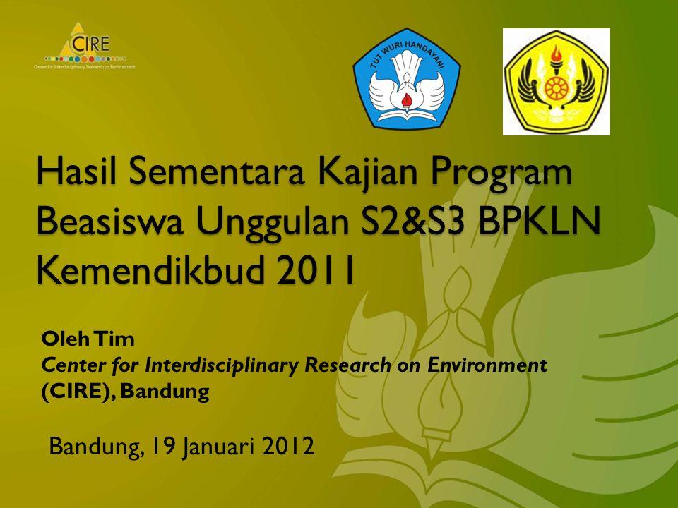 Hasil Sementara Kajian Program Beasiswa Unggulan S2&S3 BPKLN Kemendikbud 2011 Bandung, 19 Januari 2012 Oleh Tim Center for Interdisciplinary Research on Environment (CIRE), Bandung