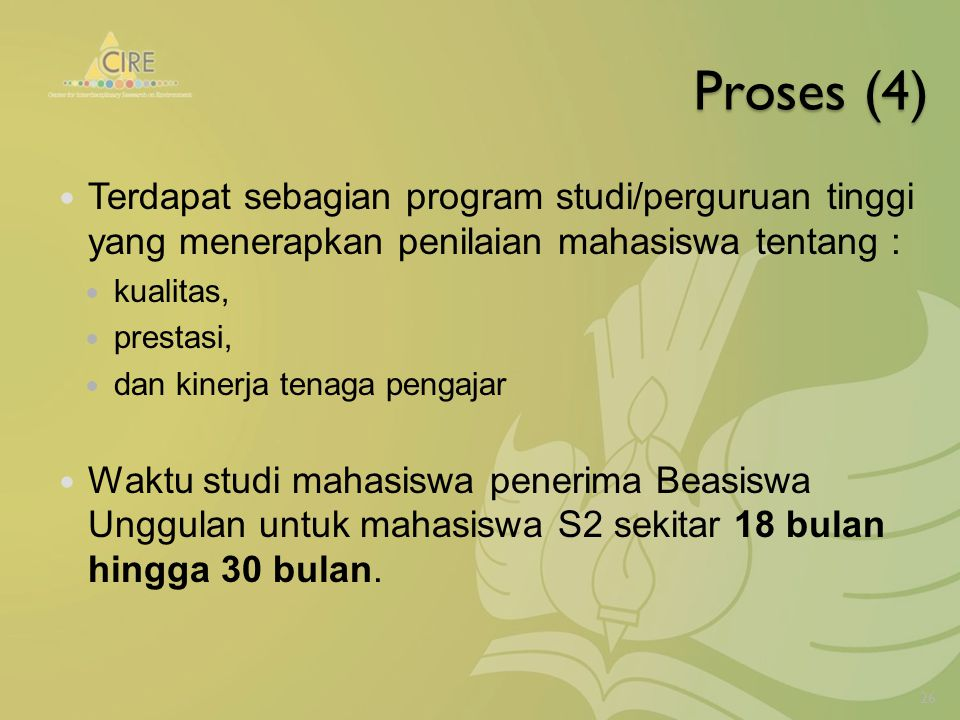 Proses (4) Terdapat sebagian program studi/perguruan tinggi yang menerapkan penilaian mahasiswa tentang : kualitas, prestasi, dan kinerja tenaga pengajar Waktu studi mahasiswa penerima Beasiswa Unggulan untuk mahasiswa S2 sekitar 18 bulan hingga 30 bulan.