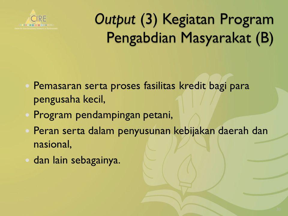 Output (3) Kegiatan Program Pengabdian Masyarakat (B) Pemasaran serta proses fasilitas kredit bagi para pengusaha kecil, Program pendampingan petani, Peran serta dalam penyusunan kebijakan daerah dan nasional, dan lain sebagainya.