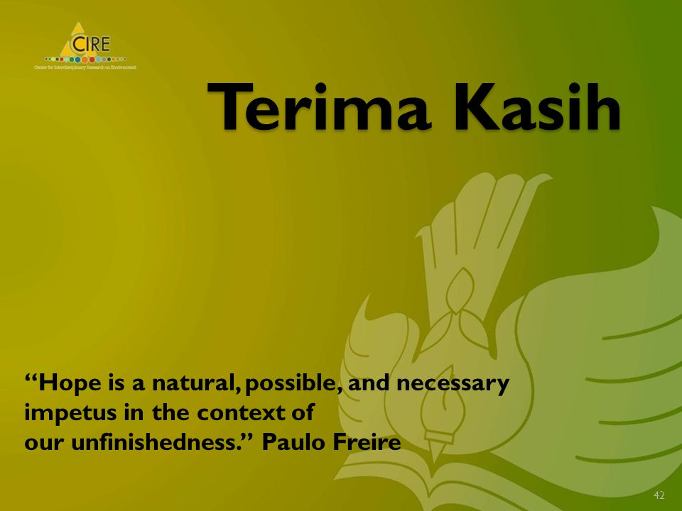 Terima Kasih 42 Hope is a natural, possible, and necessary impetus in the context of our unfinishedness. Paulo Freire