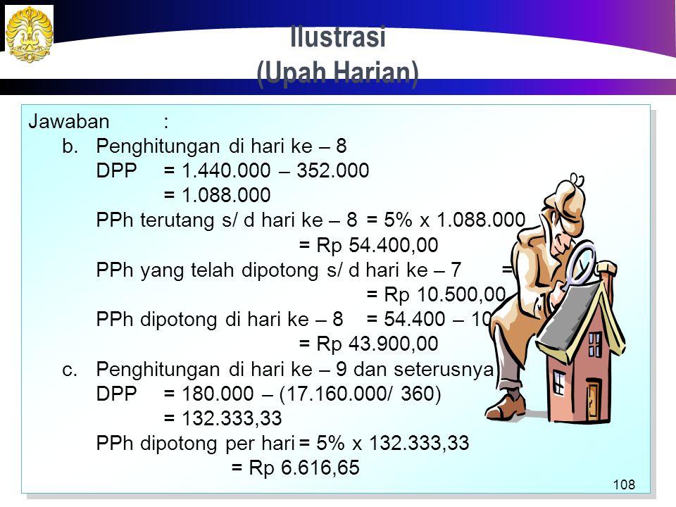 Ilustrasi (Upah Harian) 107 Jawaban: Jumlah hari kerja untuk mencapai penghasilan kumulatif Rp 1.320.000,00 = 1.320.000/ 180.000 = 7,33 hari a.Penghit