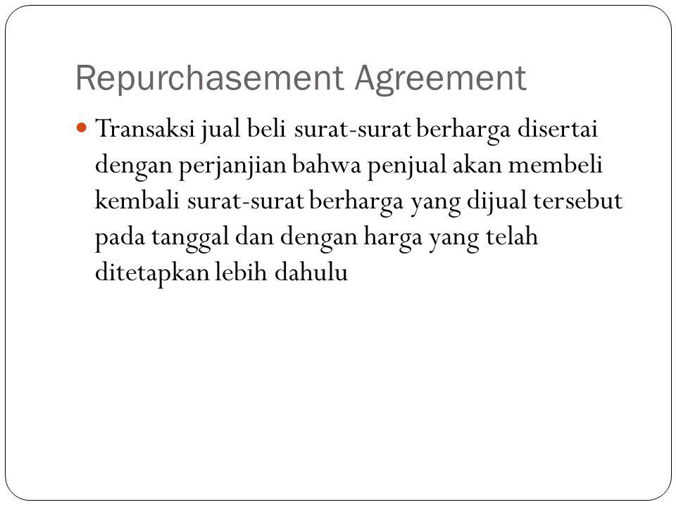 Repurchasement Agreement Transaksi jual beli surat-surat berharga disertai dengan perjanjian bahwa penjual akan membeli kembali surat-surat berharga yang dijual tersebut pada tanggal dan dengan harga yang telah ditetapkan lebih dahulu