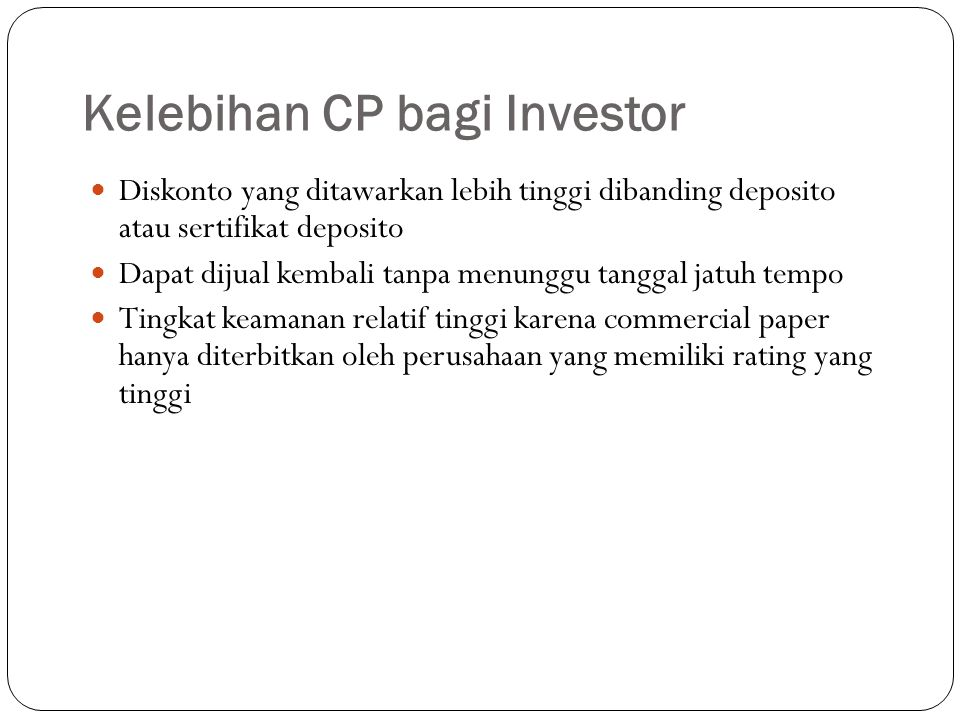 Kelebihan CP bagi Investor Diskonto yang ditawarkan lebih tinggi dibanding deposito atau sertifikat deposito Dapat dijual kembali tanpa menunggu tanggal jatuh tempo Tingkat keamanan relatif tinggi karena commercial paper hanya diterbitkan oleh perusahaan yang memiliki rating yang tinggi