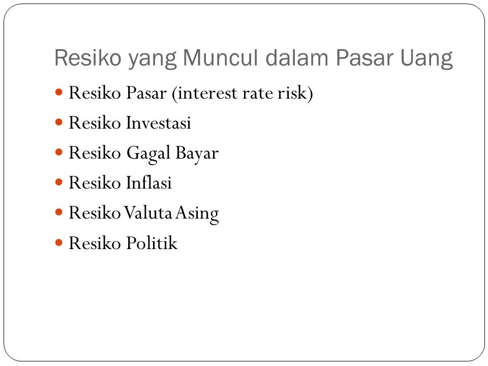 Resiko yang Muncul dalam Pasar Uang Resiko Pasar (interest rate risk) Resiko Investasi Resiko Gagal Bayar Resiko Inflasi Resiko Valuta Asing Resiko Politik