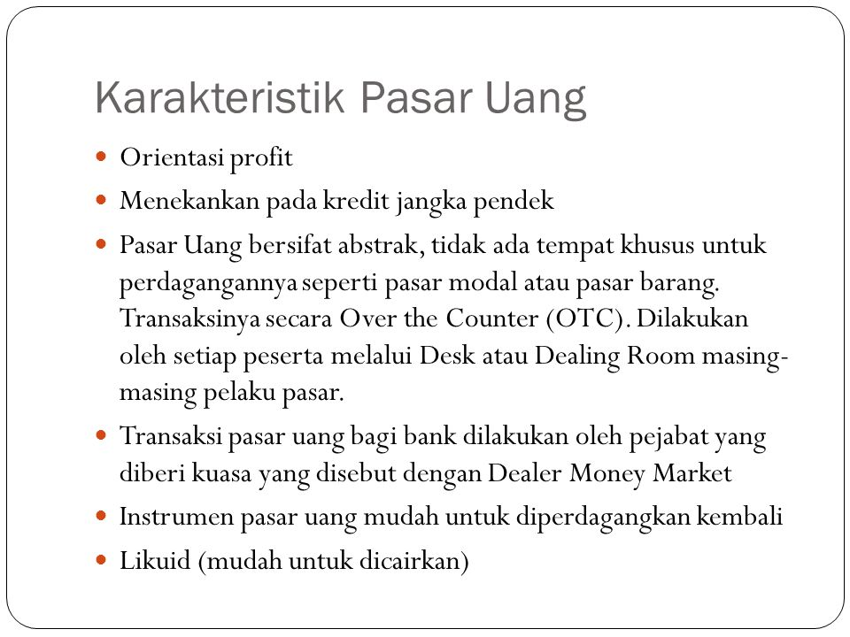 Karakteristik Pasar Uang Orientasi profit Menekankan pada kredit jangka pendek Pasar Uang bersifat abstrak, tidak ada tempat khusus untuk perdagangannya seperti pasar modal atau pasar barang.