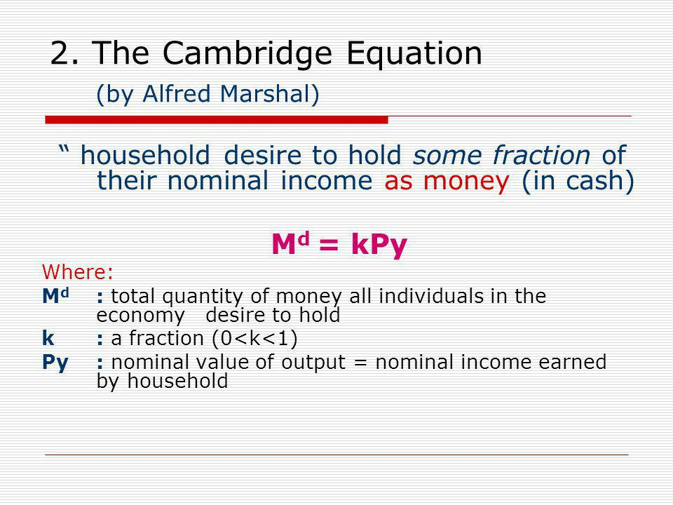 """2. The Cambridge Equation (by Alfred Marshal) """" household desire to hold some fraction of their nominal income as money (in cash) M d = kPy Where: M d"""