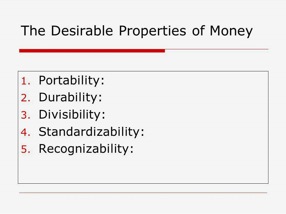 The Desirable Properties of Money 1.Portability: 2.