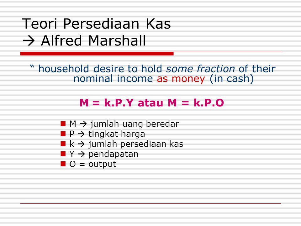 "Teori Persediaan Kas  Alfred Marshall "" household desire to hold some fraction of their nominal income as money (in cash) M = k.P.Y atau M = k.P.O M"