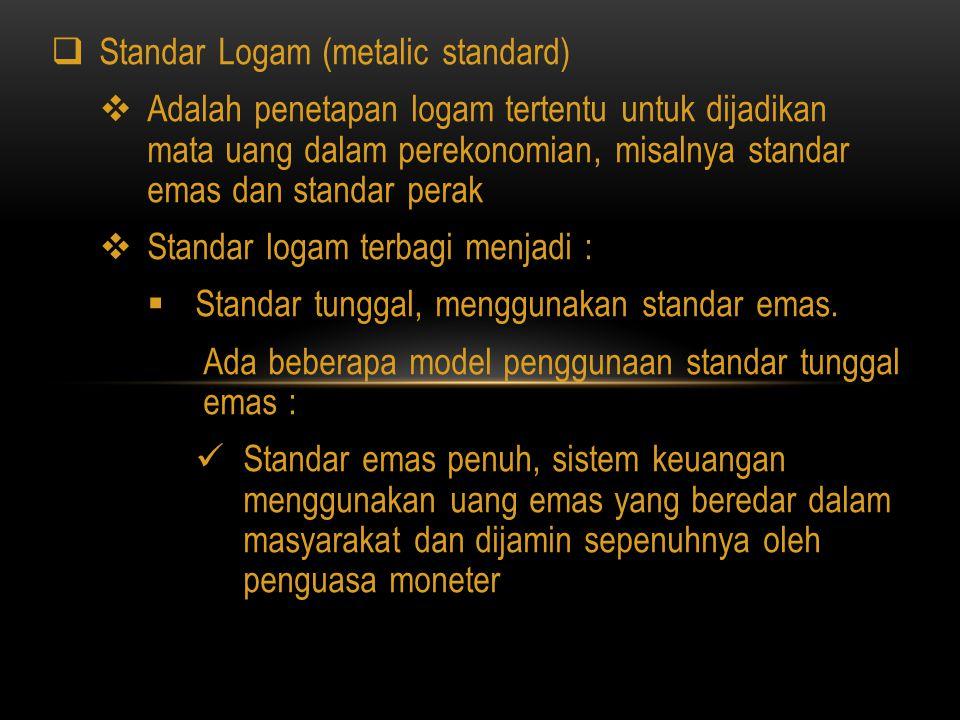  Standar Logam (metalic standard)  Adalah penetapan logam tertentu untuk dijadikan mata uang dalam perekonomian, misalnya standar emas dan standar p