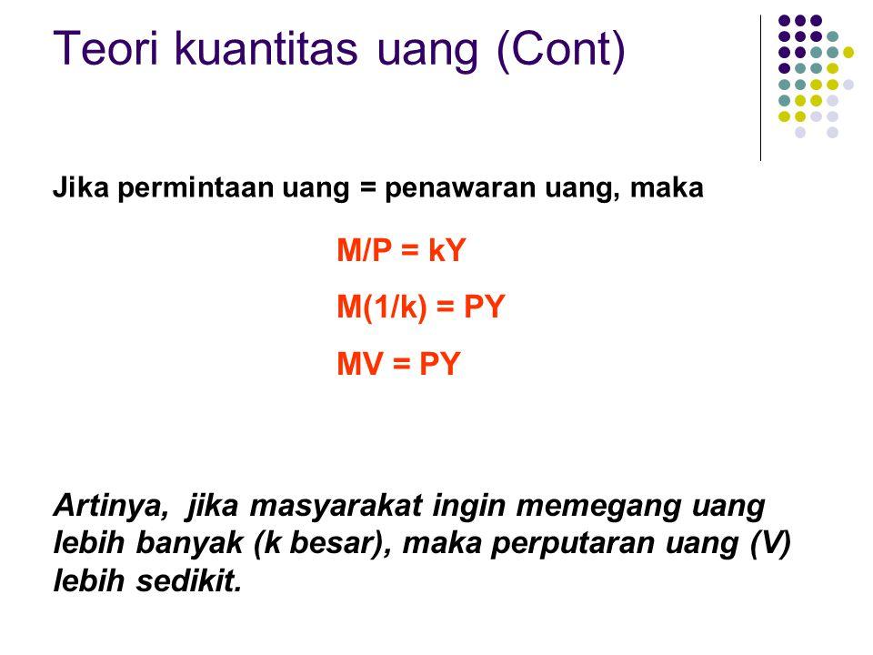 Jika permintaan uang = penawaran uang, maka Teori kuantitas uang (Cont) M/P = kY M(1/k) = PY MV = PY Artinya, jika masyarakat ingin memegang uang lebi