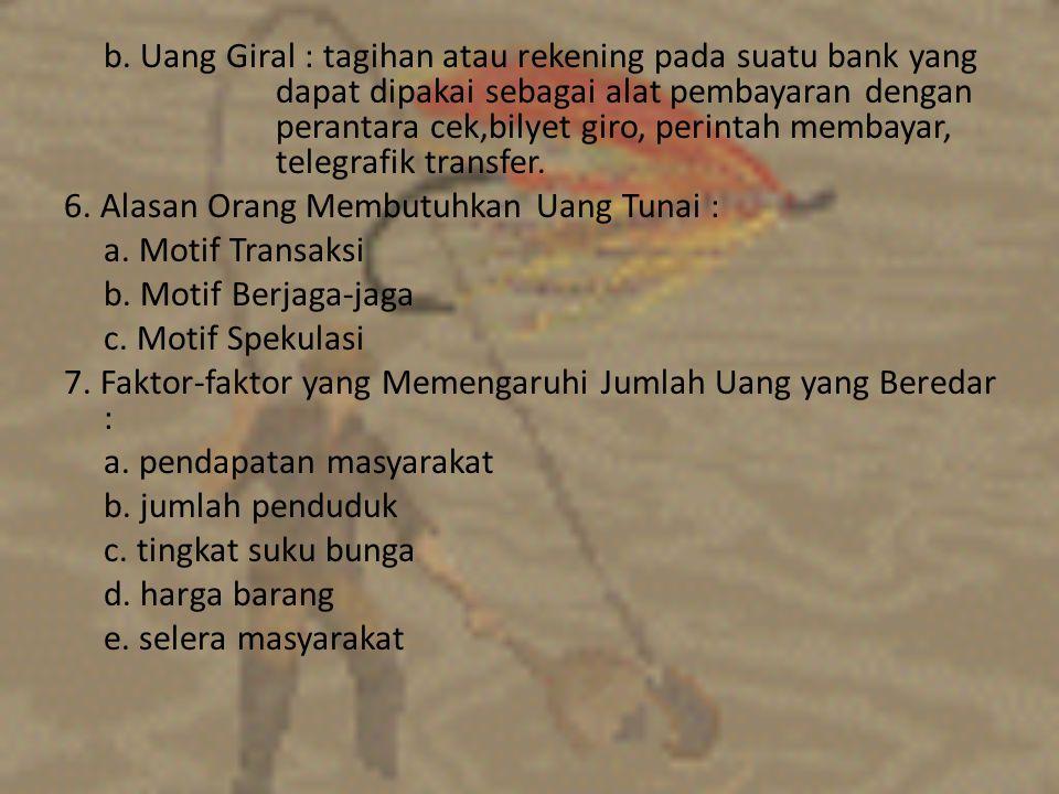 b. Uang Giral : tagihan atau rekening pada suatu bank yang dapat dipakai sebagai alat pembayaran dengan perantara cek,bilyet giro, perintah membayar,