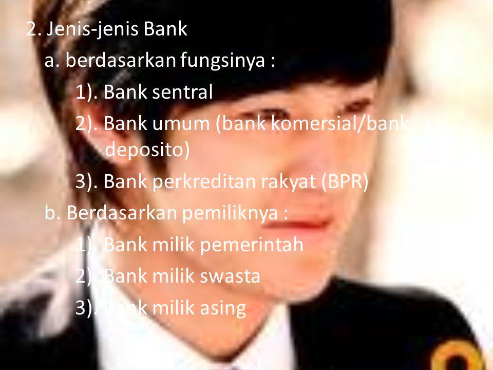 2. Jenis-jenis Bank a. berdasarkan fungsinya : 1). Bank sentral 2). Bank umum (bank komersial/bank deposito) 3). Bank perkreditan rakyat (BPR) b. Berd