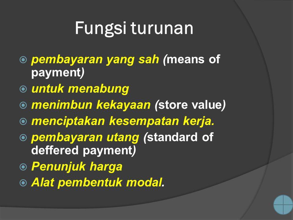 Fungsi turunan  pembayaran yang sah (means of payment)  untuk menabung  menimbun kekayaan (store value)  menciptakan kesempatan kerja.  pembayara