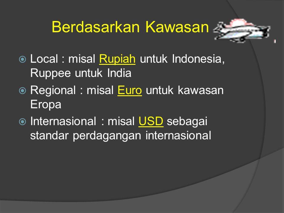 Berdasarkan Kawasan  Local : misal Rupiah untuk Indonesia, Ruppee untuk IndiaRupiah  Regional : misal Euro untuk kawasan EropaEuro  Internasional :