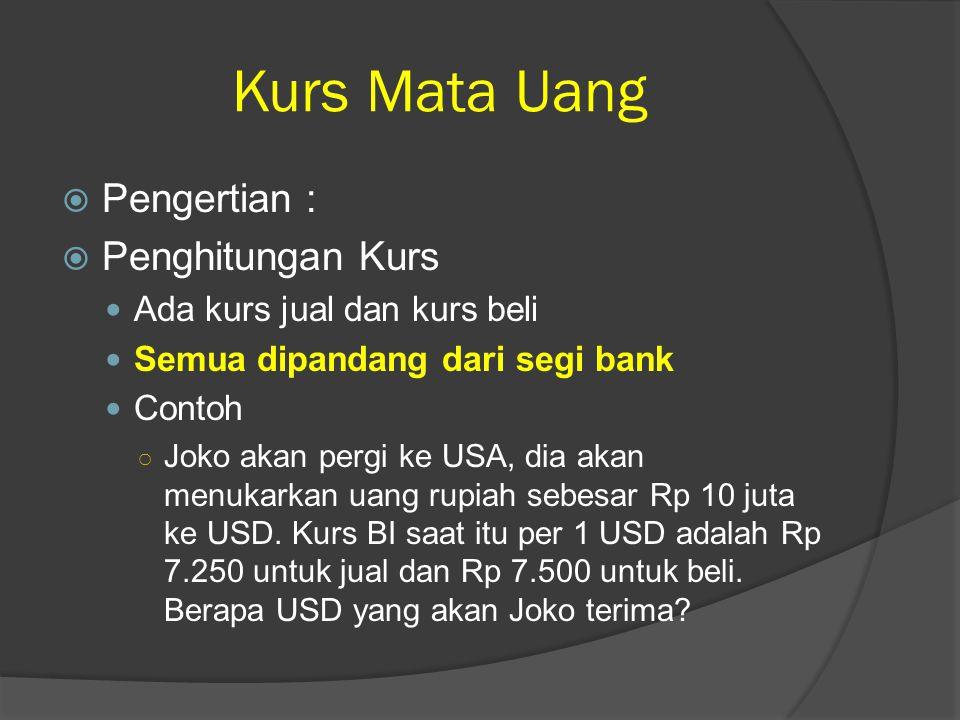 Kurs Mata Uang  Pengertian :  Penghitungan Kurs Ada kurs jual dan kurs beli Semua dipandang dari segi bank Contoh ○ Joko akan pergi ke USA, dia akan menukarkan uang rupiah sebesar Rp 10 juta ke USD.