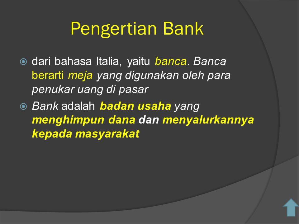 Pengertian Bank  dari bahasa Italia, yaitu banca. Banca berarti meja yang digunakan oleh para penukar uang di pasar  Bank adalah badan usaha yang me