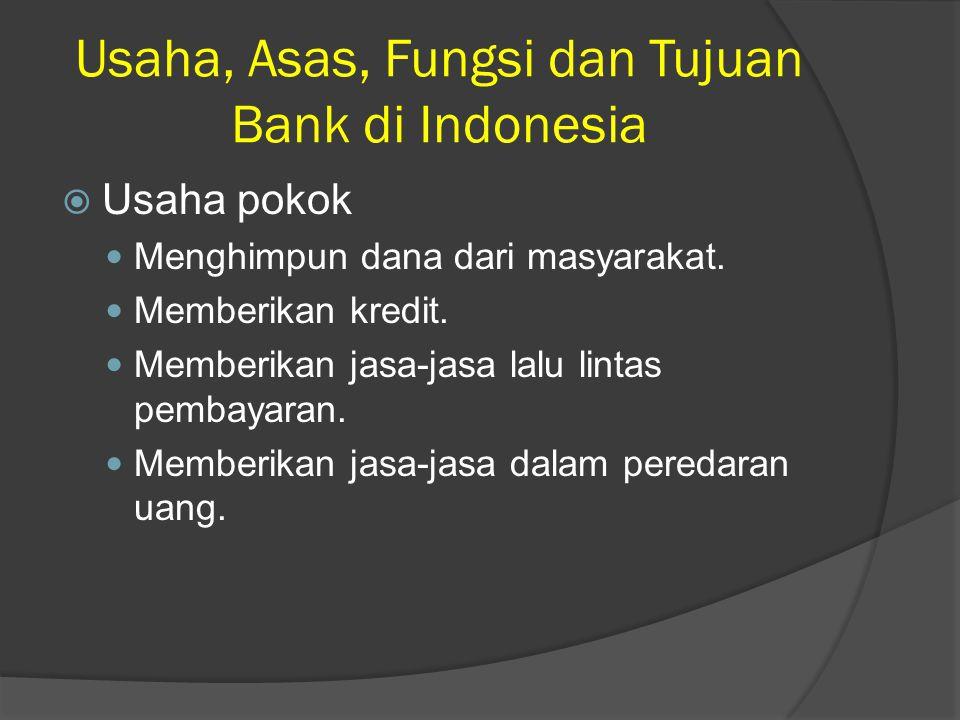 Usaha, Asas, Fungsi dan Tujuan Bank di Indonesia  Usaha pokok Menghimpun dana dari masyarakat. Memberikan kredit. Memberikan jasa-jasa lalu lintas pe