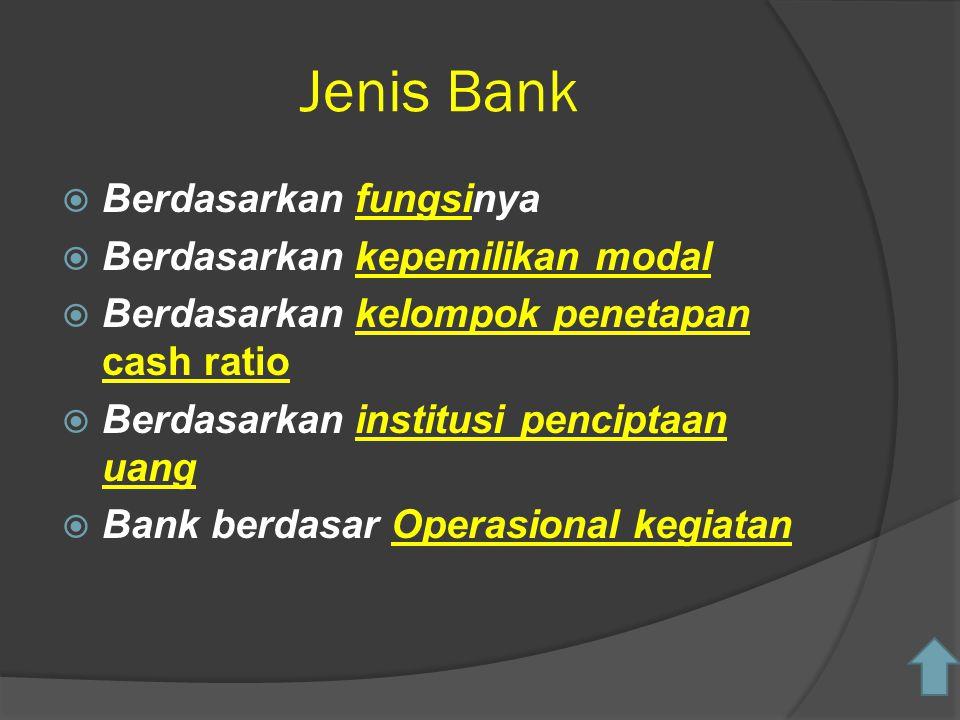 Jenis Bank  Berdasarkan fungsinyafungsi  Berdasarkan kepemilikan modalkepemilikan modal  Berdasarkan kelompok penetapan cash ratiokelompok penetapan cash ratio  Berdasarkan institusi penciptaan uanginstitusi penciptaan uang  Bank berdasar Operasional kegiatanOperasional kegiatan