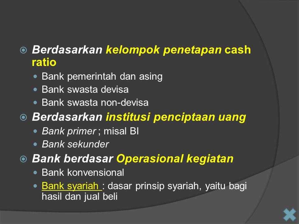  Berdasarkan kelompok penetapan cash ratio Bank pemerintah dan asing Bank swasta devisa Bank swasta non-devisa  Berdasarkan institusi penciptaan uan