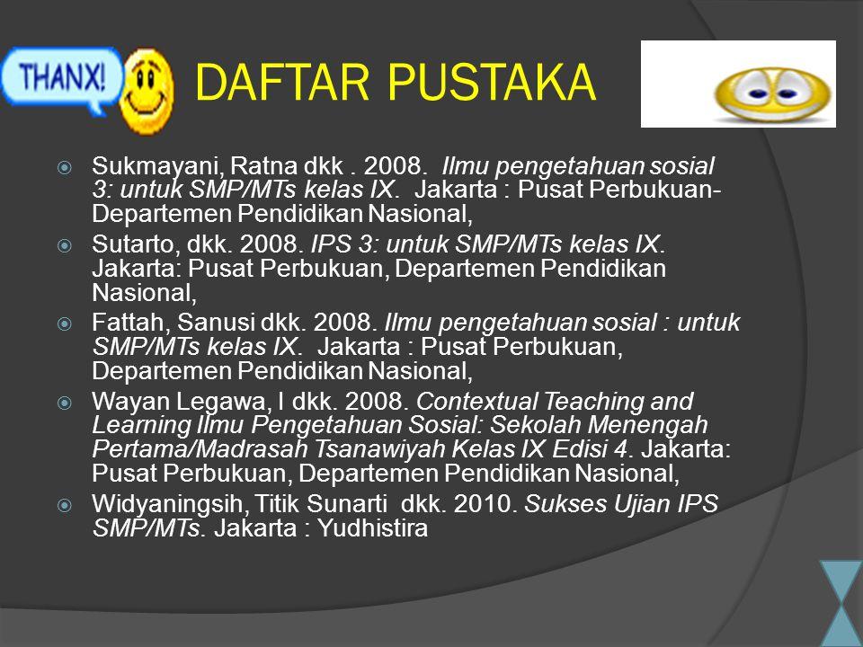 DAFTAR PUSTAKA  Sukmayani, Ratna dkk. 2008. Ilmu pengetahuan sosial 3: untuk SMP/MTs kelas IX. Jakarta : Pusat Perbukuan- Departemen Pendidikan Nasio