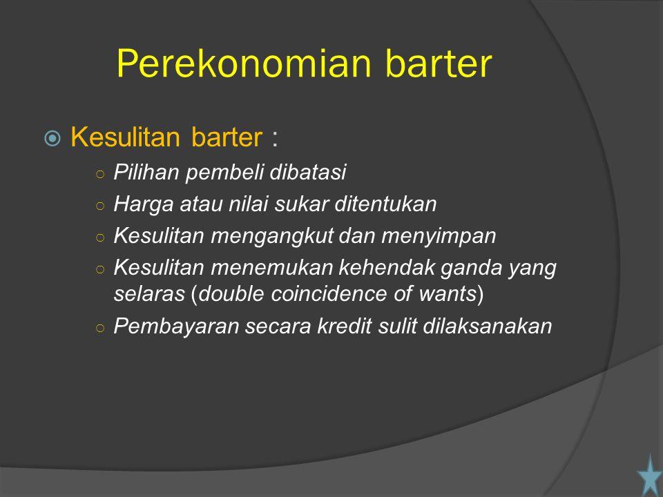 Perekonomian barter  Kesulitan barter : ○ Pilihan pembeli dibatasi ○ Harga atau nilai sukar ditentukan ○ Kesulitan mengangkut dan menyimpan ○ Kesulit