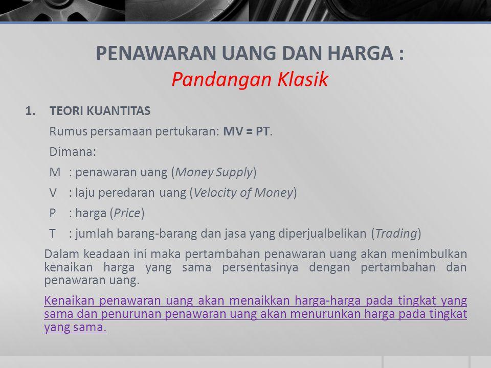 PENAWARAN UANG DAN HARGA : Pandangan Klasik 1.TEORI KUANTITAS Rumus persamaan pertukaran: MV = PT. Dimana: M : penawaran uang (Money Supply) V: laju p