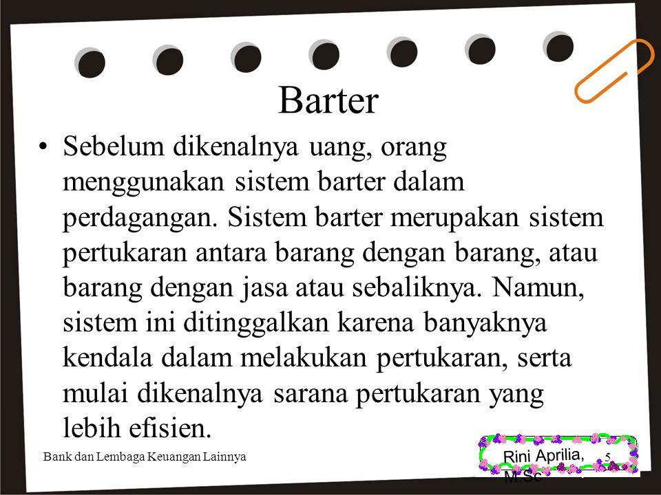Rini Aprilia, M.Sc Barter Sebelum dikenalnya uang, orang menggunakan sistem barter dalam perdagangan. Sistem barter merupakan sistem pertukaran antara
