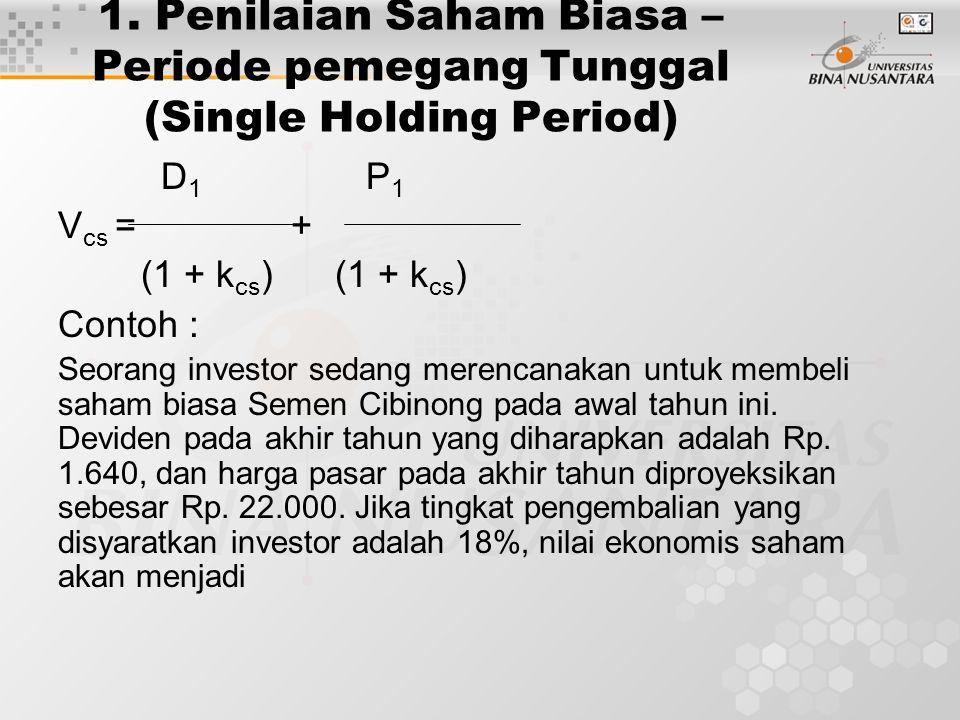 1. Penilaian Saham Biasa – Periode pemegang Tunggal (Single Holding Period) D 1 P 1 V cs = + (1 + k cs ) (1 + k cs ) Contoh : Seorang investor sedang