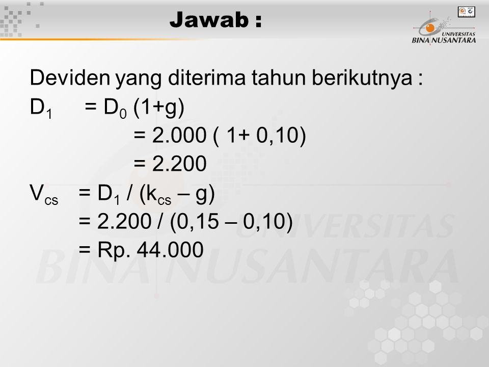 Jawab : Deviden yang diterima tahun berikutnya : D 1 = D 0 (1+g) = 2.000 ( 1+ 0,10) = 2.200 V cs = D 1 / (k cs – g) = 2.200 / (0,15 – 0,10) = Rp. 44.0