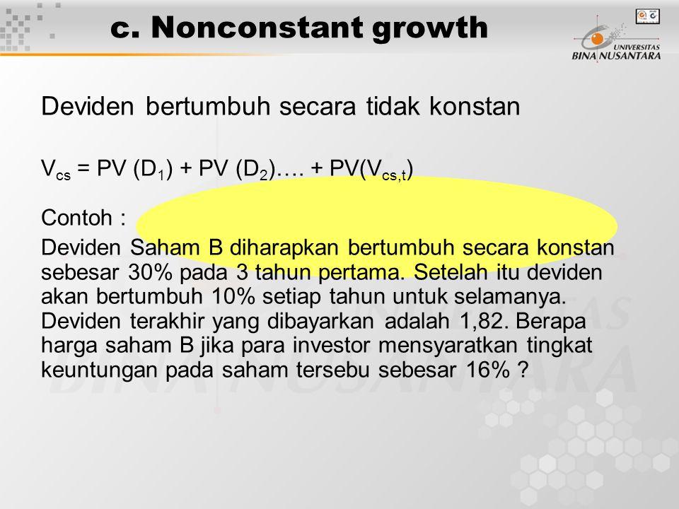 c. Nonconstant growth Deviden bertumbuh secara tidak konstan V cs = PV (D 1 ) + PV (D 2 )…. + PV(V cs,t ) Contoh : Deviden Saham B diharapkan bertumbu