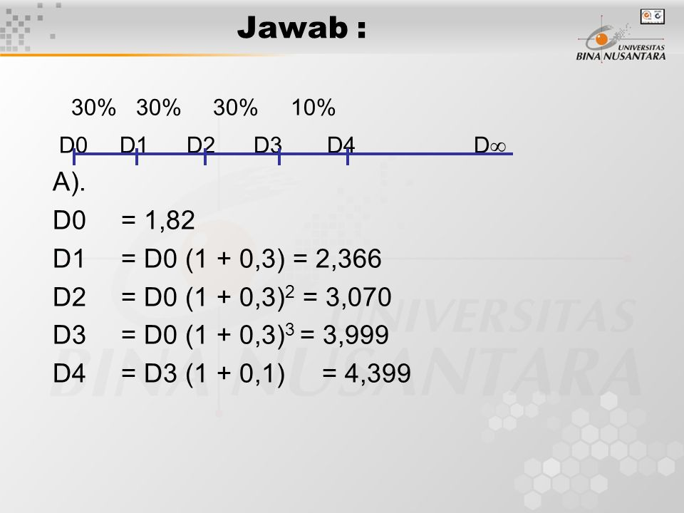 Jawab : 30% 30% 30% 10% D0 D1 D2 D3 D4 D  A). D0= 1,82 D1= D0 (1 + 0,3) = 2,366 D2= D0 (1 + 0,3) 2 = 3,070 D3= D0 (1 + 0,3) 3 = 3,999 D4= D3 (1 + 0,1